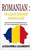 Romanian : The Ultimate Beginners Learning Guide: Master The Fundamentals Of The Romanian Language (Learn Romanian, Romanian Language, Romanian for Beginners)