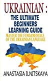 Ukrainian : The Ultimate Beginners Learning Guide: Master The Fundamentals Of The Ukrainian Language (Learn Ukrainian, Ukrainian Language, Ukrainian for Beginners)